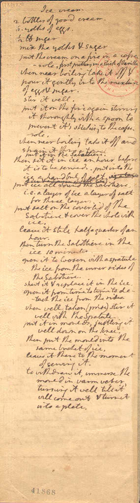 A passionate gourmet, Jefferson acquired a stock of standard French recipes for sauces, fruit tarts, French-fried potatoes, blood sausages, pigs' feet, rabbit, pigeons, and various other dishes. Among the most popular of these recipes at Monticello was this one for vanilla ice cream--written by Jefferson, with his own recipe for Savoy cookies to accompany the dessert on the back.